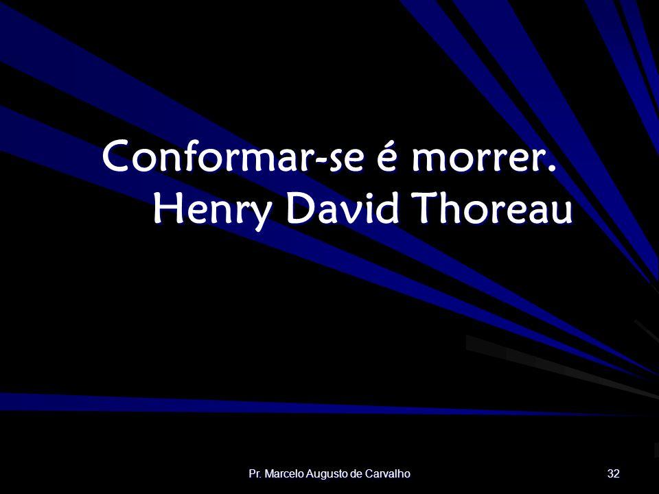 Pr. Marcelo Augusto de Carvalho 32 Conformar-se é morrer. Henry David Thoreau