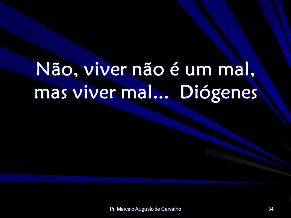 Pr. Marcelo Augusto de Carvalho 34 Não, viver não é um mal, mas viver mal...Diógenes