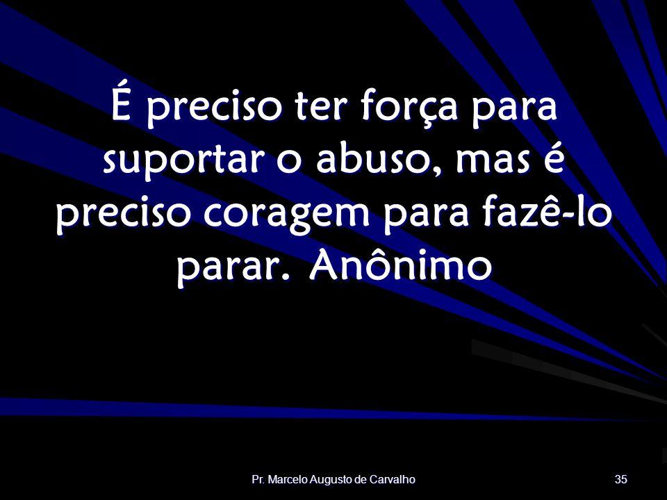 Pr. Marcelo Augusto de Carvalho 35 É preciso ter força para suportar o abuso, mas é preciso coragem para fazê-lo parar.Anônimo