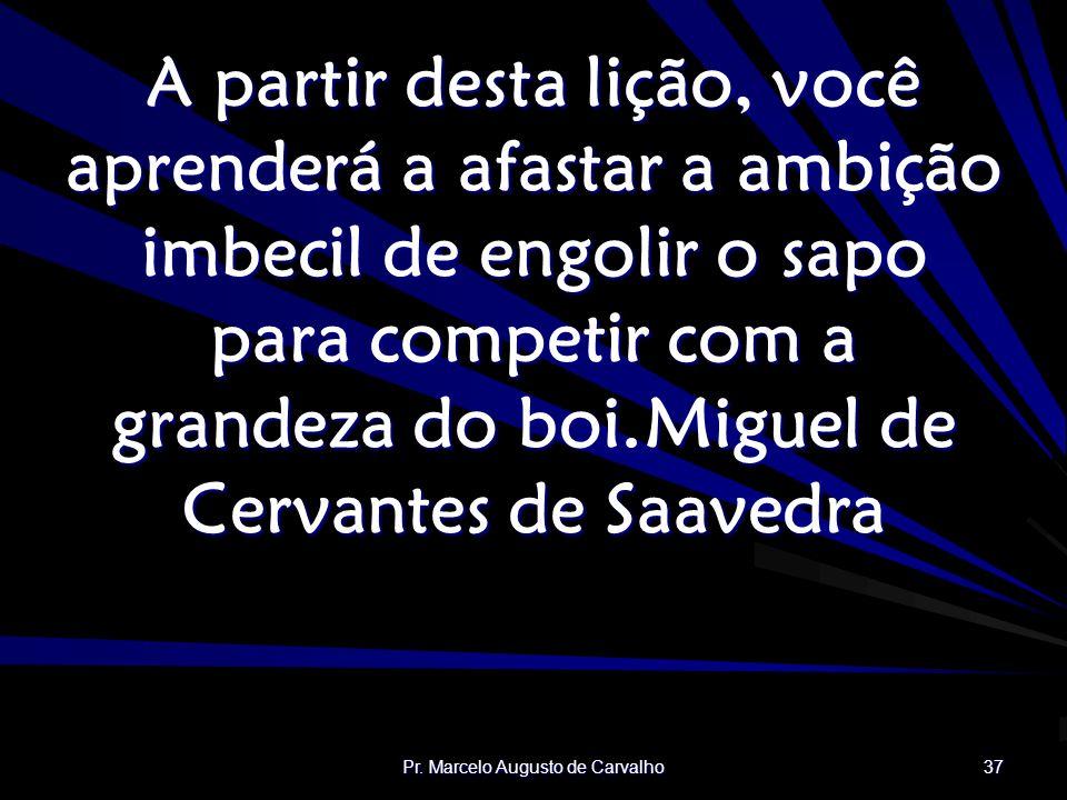 Pr. Marcelo Augusto de Carvalho 37 A partir desta lição, você aprenderá a afastar a ambição imbecil de engolir o sapo para competir com a grandeza do