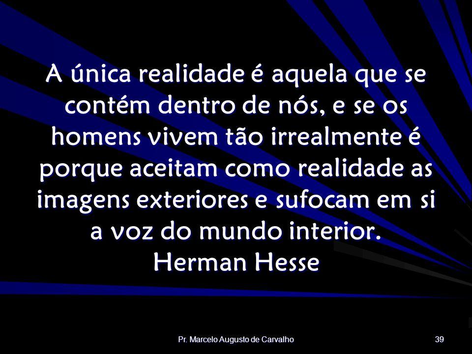 Pr. Marcelo Augusto de Carvalho 39 A única realidade é aquela que se contém dentro de nós, e se os homens vivem tão irrealmente é porque aceitam como