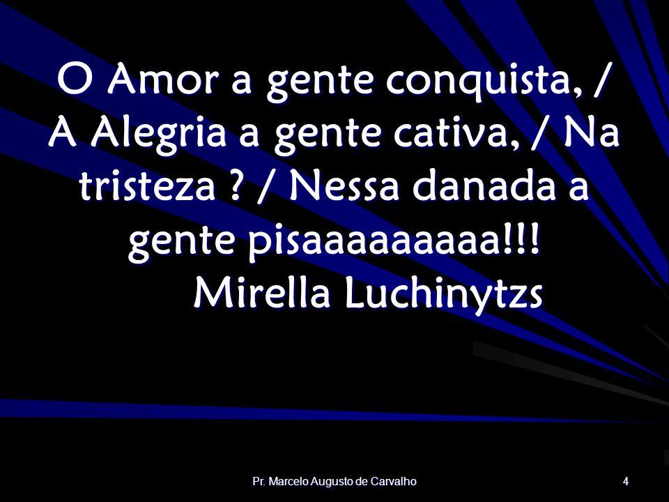 Pr. Marcelo Augusto de Carvalho 4 O Amor a gente conquista, / A Alegria a gente cativa, / Na tristeza ? / Nessa danada a gente pisaaaaaaaaa!!! Mirella