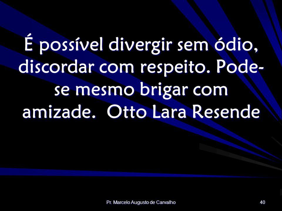 Pr.Marcelo Augusto de Carvalho 40 É possível divergir sem ódio, discordar com respeito.