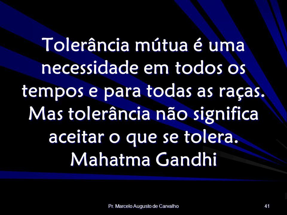 Pr. Marcelo Augusto de Carvalho 41 Tolerância mútua é uma necessidade em todos os tempos e para todas as raças. Mas tolerância não significa aceitar o
