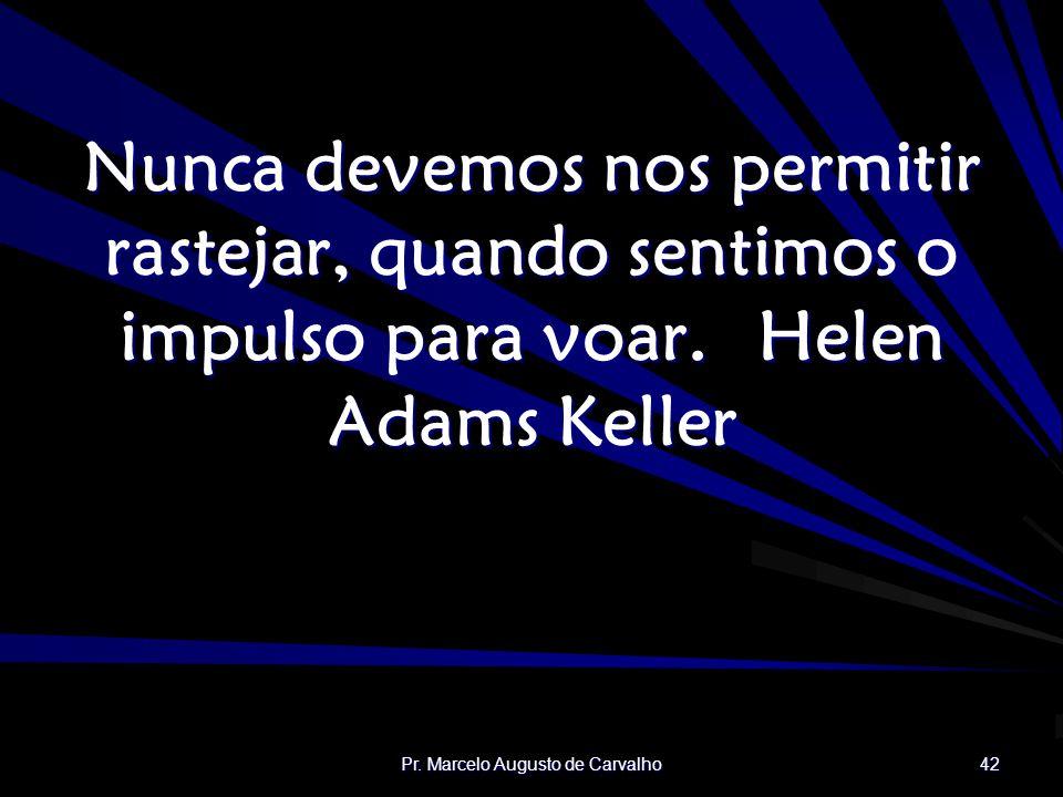 Pr. Marcelo Augusto de Carvalho 42 Nunca devemos nos permitir rastejar, quando sentimos o impulso para voar.Helen Adams Keller