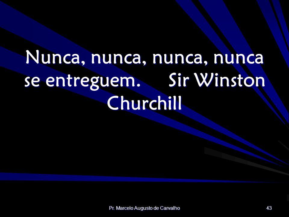 Pr. Marcelo Augusto de Carvalho 43 Nunca, nunca, nunca, nunca se entreguem.Sir Winston Churchill