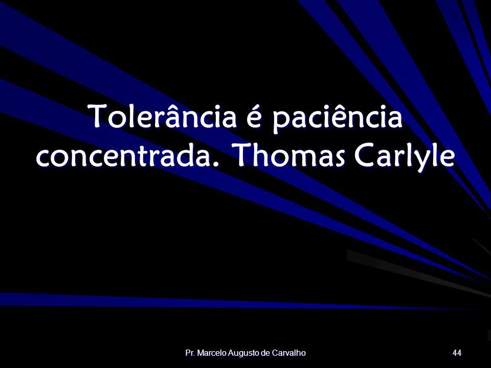 Pr. Marcelo Augusto de Carvalho 44 Tolerância é paciência concentrada.Thomas Carlyle