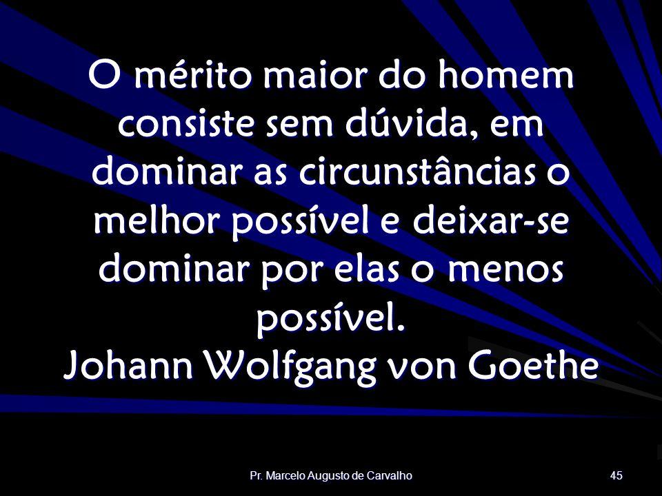 Pr. Marcelo Augusto de Carvalho 45 O mérito maior do homem consiste sem dúvida, em dominar as circunstâncias o melhor possível e deixar-se dominar por