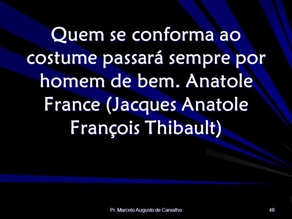 Pr. Marcelo Augusto de Carvalho 48 Quem se conforma ao costume passará sempre por homem de bem.Anatole France (Jacques Anatole François Thibault)
