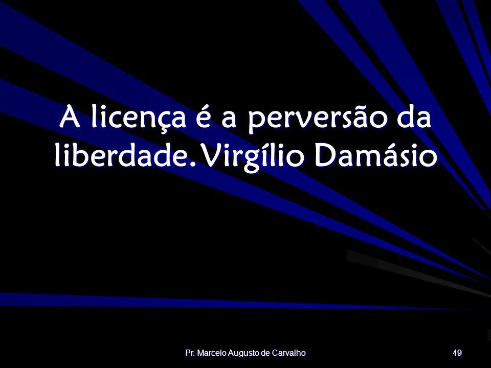 Pr. Marcelo Augusto de Carvalho 49 A licença é a perversão da liberdade.Virgílio Damásio