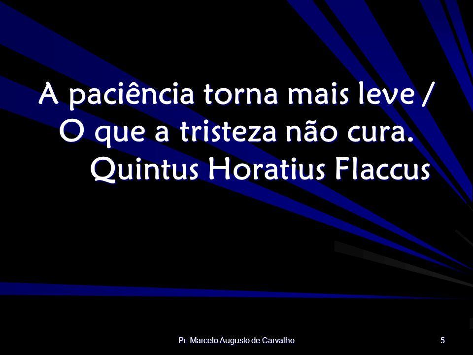 Pr.Marcelo Augusto de Carvalho 5 A paciência torna mais leve / O que a tristeza não cura.