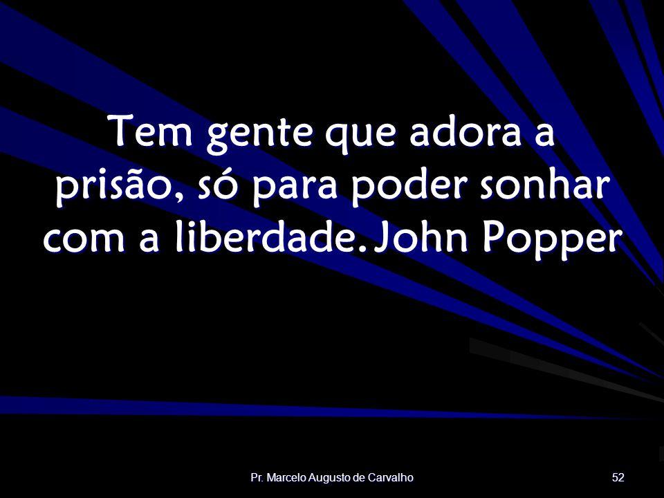 Pr. Marcelo Augusto de Carvalho 52 Tem gente que adora a prisão, só para poder sonhar com a liberdade.John Popper
