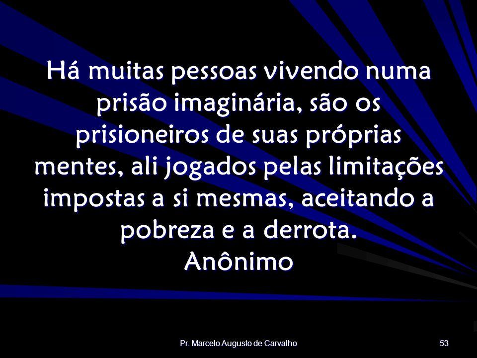 Pr. Marcelo Augusto de Carvalho 53 Há muitas pessoas vivendo numa prisão imaginária, são os prisioneiros de suas próprias mentes, ali jogados pelas li