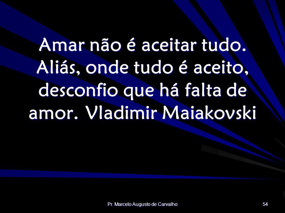 Pr.Marcelo Augusto de Carvalho 54 Amar não é aceitar tudo.