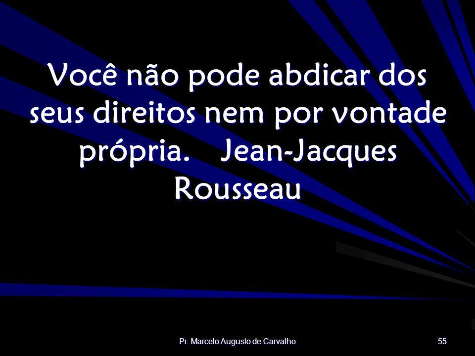 Pr. Marcelo Augusto de Carvalho 55 Você não pode abdicar dos seus direitos nem por vontade própria.Jean-Jacques Rousseau