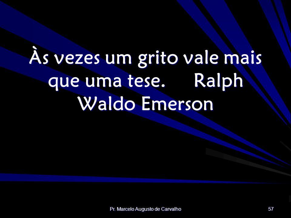 Pr. Marcelo Augusto de Carvalho 57 Às vezes um grito vale mais que uma tese.Ralph Waldo Emerson