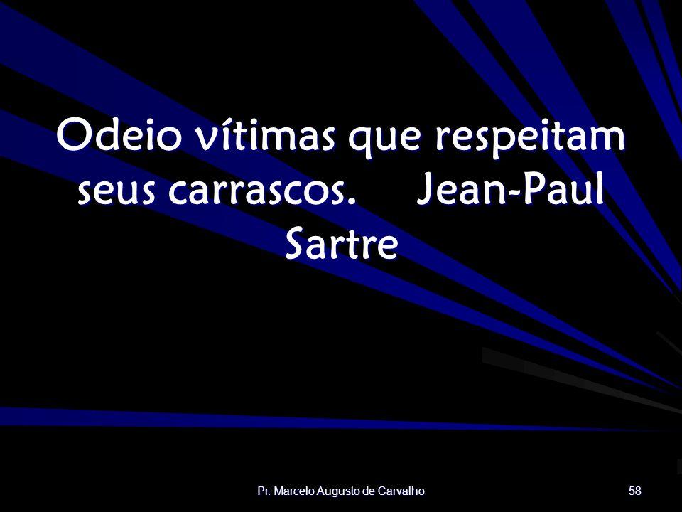 Pr. Marcelo Augusto de Carvalho 58 Odeio vítimas que respeitam seus carrascos.Jean-Paul Sartre