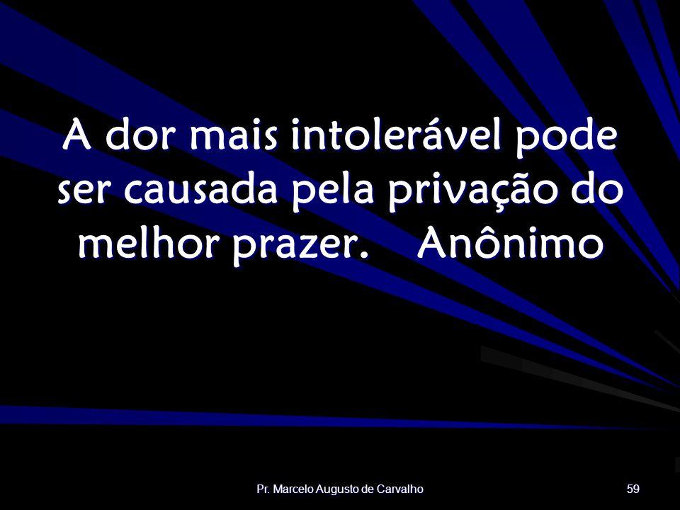 Pr. Marcelo Augusto de Carvalho 59 A dor mais intolerável pode ser causada pela privação do melhor prazer.Anônimo