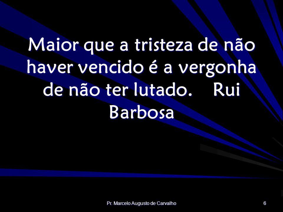 Pr. Marcelo Augusto de Carvalho 6 Maior que a tristeza de não haver vencido é a vergonha de não ter lutado.Rui Barbosa