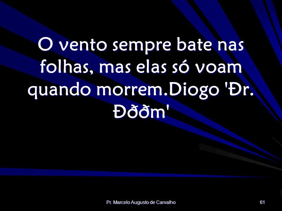 Pr. Marcelo Augusto de Carvalho 61 O vento sempre bate nas folhas, mas elas só voam quando morrem.Diogo 'Ðr. Ðððm'