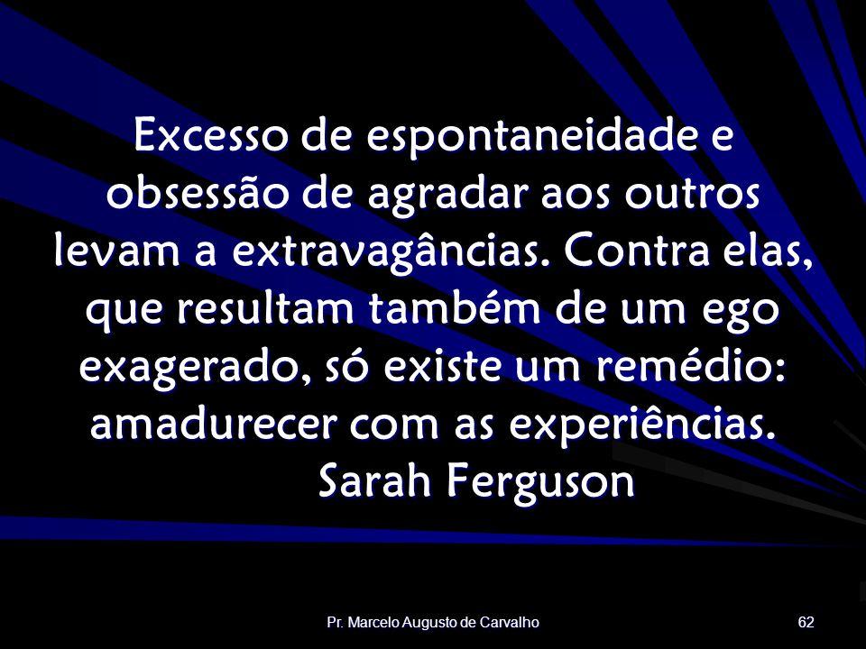 Pr. Marcelo Augusto de Carvalho 62 Excesso de espontaneidade e obsessão de agradar aos outros levam a extravagâncias. Contra elas, que resultam também
