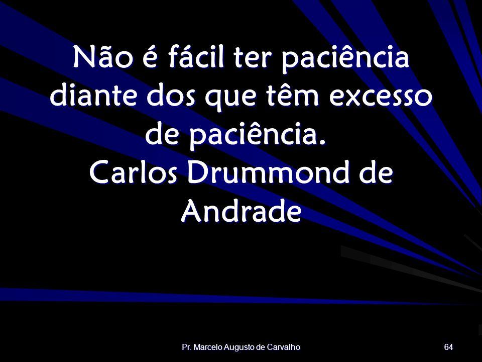 Pr. Marcelo Augusto de Carvalho 64 Não é fácil ter paciência diante dos que têm excesso de paciência. Carlos Drummond de Andrade