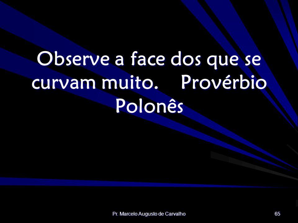 Pr. Marcelo Augusto de Carvalho 65 Observe a face dos que se curvam muito.Provérbio Polonês