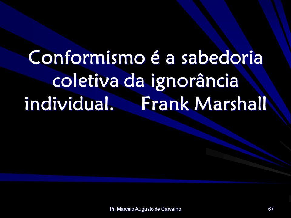 Pr. Marcelo Augusto de Carvalho 67 Conformismo é a sabedoria coletiva da ignorância individual.Frank Marshall