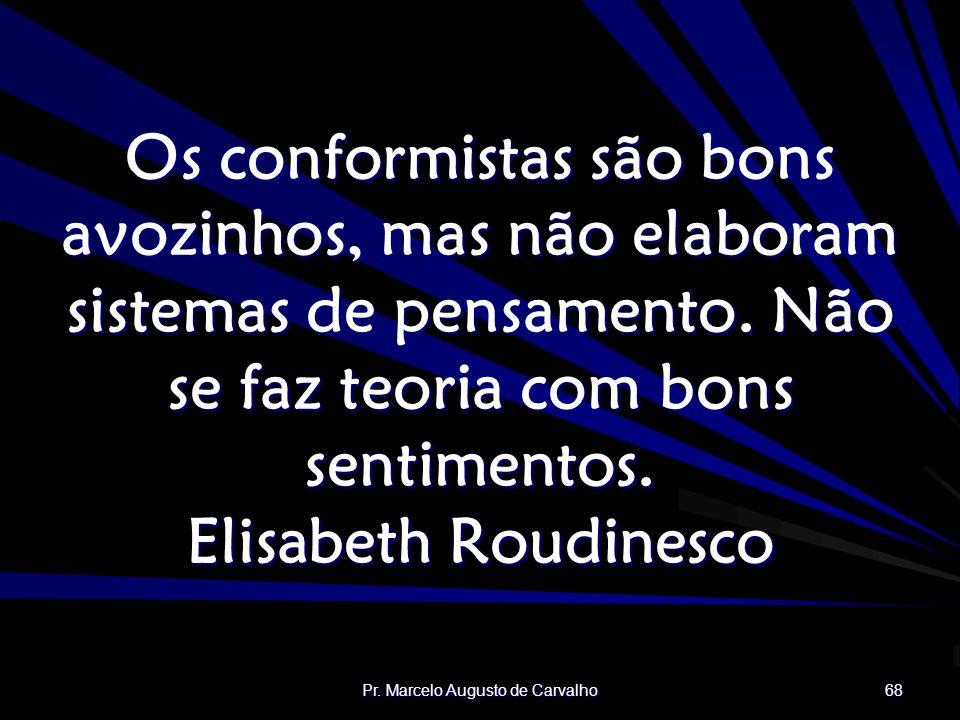 Pr. Marcelo Augusto de Carvalho 68 Os conformistas são bons avozinhos, mas não elaboram sistemas de pensamento. Não se faz teoria com bons sentimentos