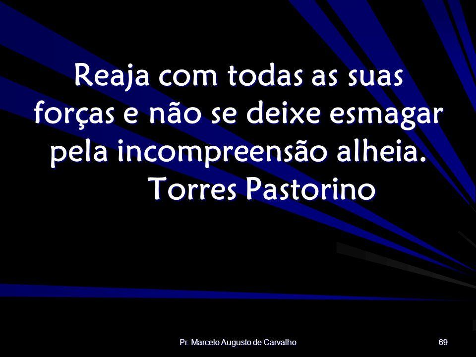 Pr. Marcelo Augusto de Carvalho 69 Reaja com todas as suas forças e não se deixe esmagar pela incompreensão alheia. Torres Pastorino