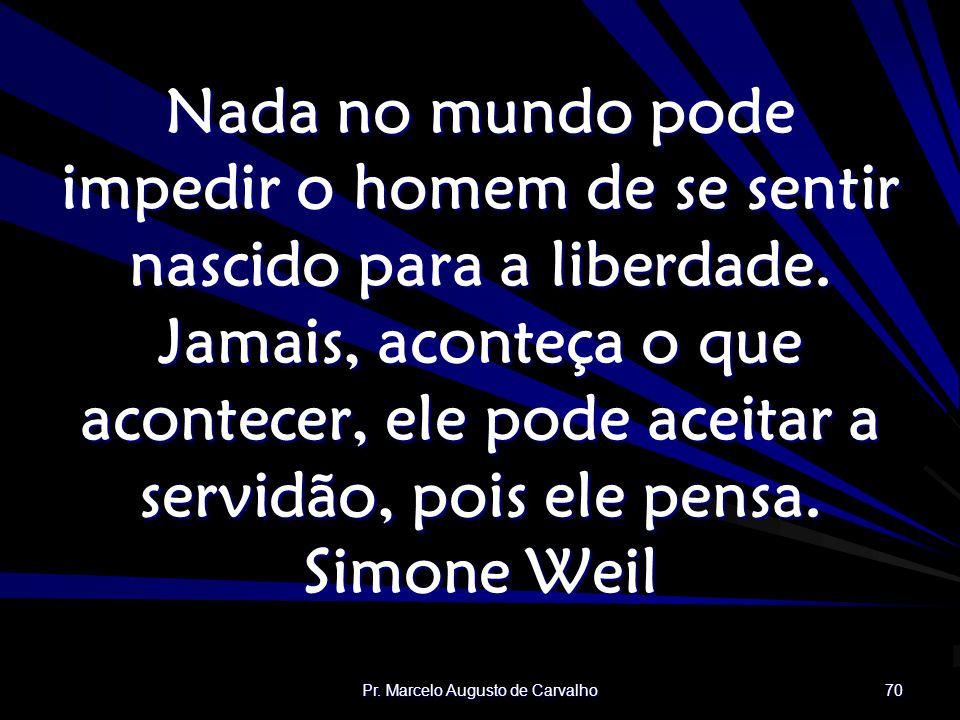 Pr. Marcelo Augusto de Carvalho 70 Nada no mundo pode impedir o homem de se sentir nascido para a liberdade. Jamais, aconteça o que acontecer, ele pod
