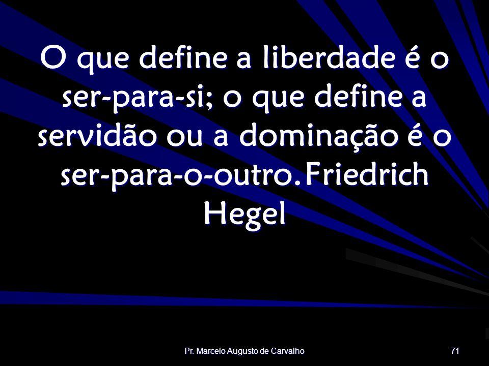 Pr. Marcelo Augusto de Carvalho 71 O que define a liberdade é o ser-para-si; o que define a servidão ou a dominação é o ser-para-o-outro.Friedrich Heg