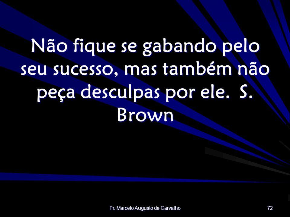 Pr. Marcelo Augusto de Carvalho 72 Não fique se gabando pelo seu sucesso, mas também não peça desculpas por ele.S. Brown