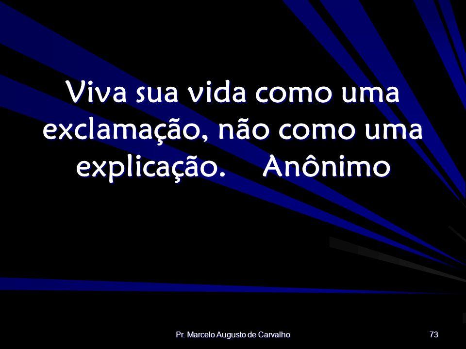Pr. Marcelo Augusto de Carvalho 73 Viva sua vida como uma exclamação, não como uma explicação.Anônimo