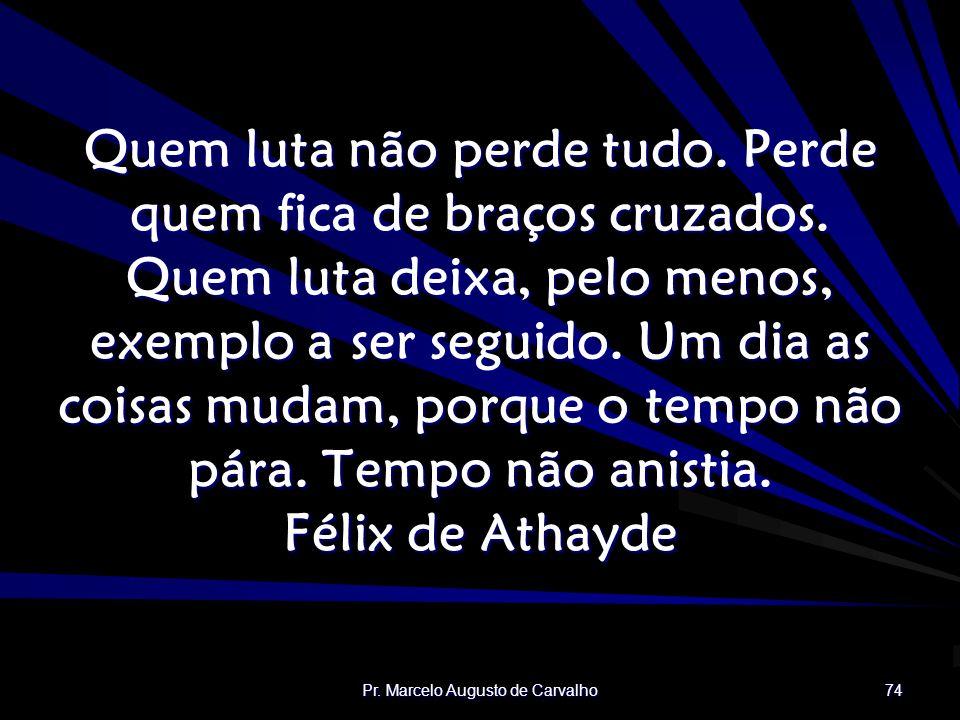 Pr.Marcelo Augusto de Carvalho 74 Quem luta não perde tudo.