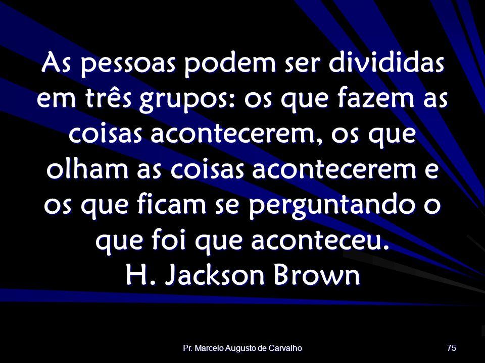 Pr. Marcelo Augusto de Carvalho 75 As pessoas podem ser divididas em três grupos: os que fazem as coisas acontecerem, os que olham as coisas acontecer