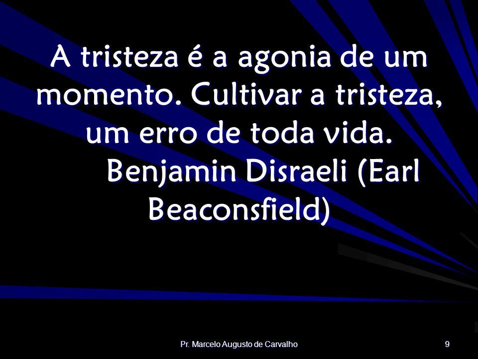 Pr.Marcelo Augusto de Carvalho 9 A tristeza é a agonia de um momento.