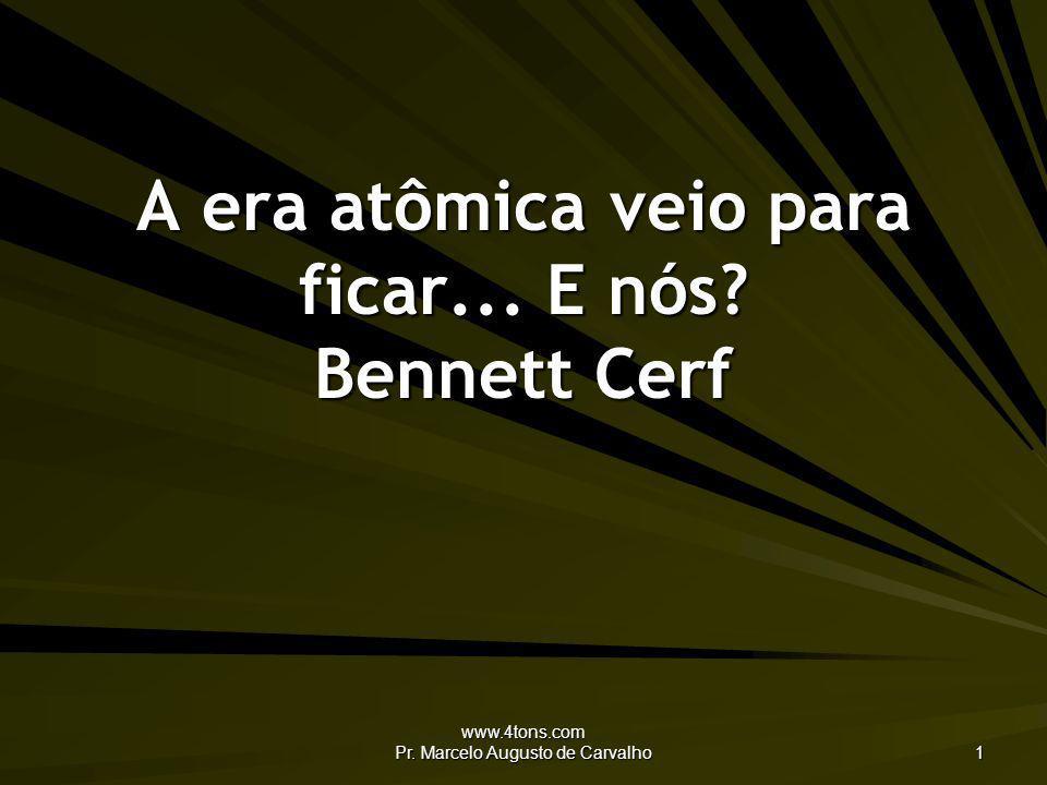 www.4tons.com Pr. Marcelo Augusto de Carvalho 1 A era atômica veio para ficar... E nós? Bennett Cerf