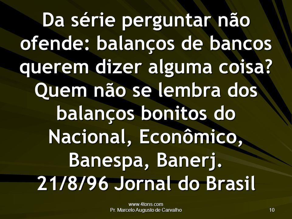 www.4tons.com Pr. Marcelo Augusto de Carvalho 10 Da série perguntar não ofende: balanços de bancos querem dizer alguma coisa? Quem não se lembra dos b