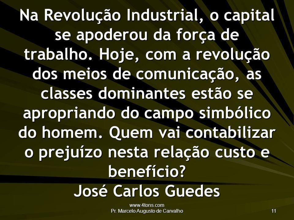 www.4tons.com Pr. Marcelo Augusto de Carvalho 11 Na Revolução Industrial, o capital se apoderou da força de trabalho. Hoje, com a revolução dos meios