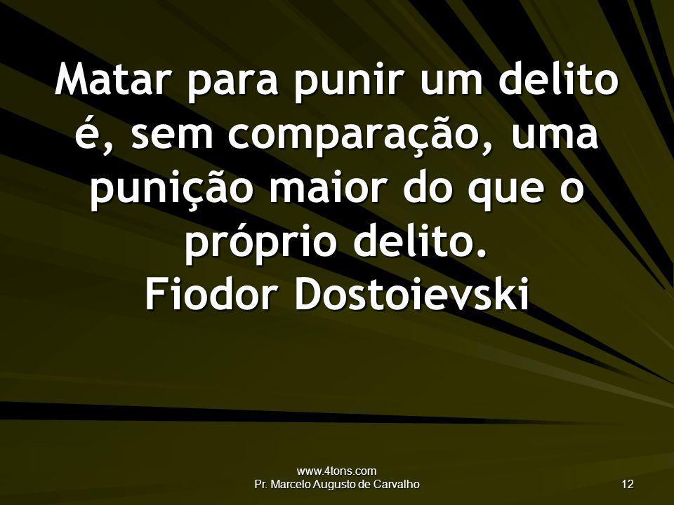 www.4tons.com Pr. Marcelo Augusto de Carvalho 12 Matar para punir um delito é, sem comparação, uma punição maior do que o próprio delito. Fiodor Dosto