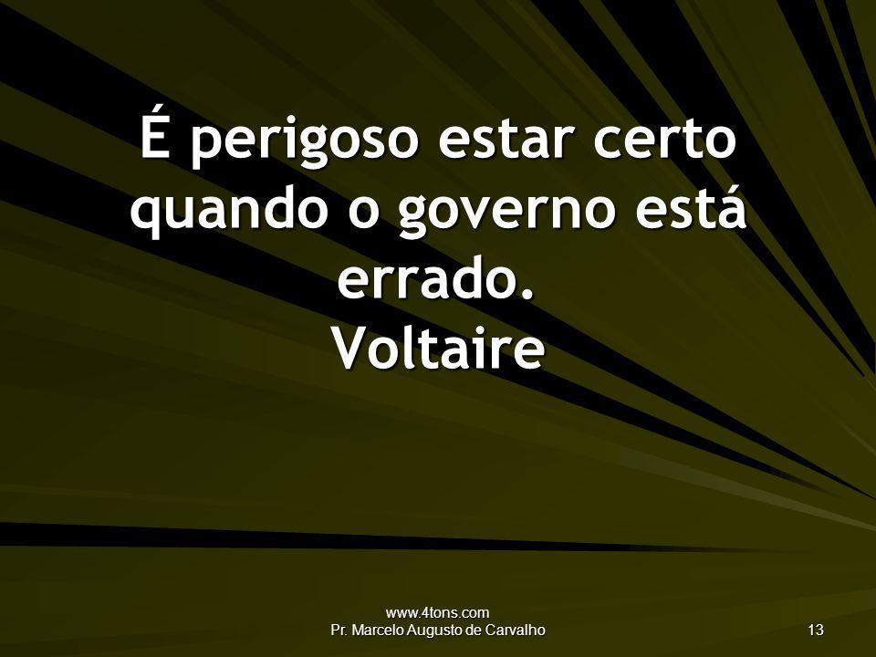 www.4tons.com Pr. Marcelo Augusto de Carvalho 13 É perigoso estar certo quando o governo está errado. Voltaire