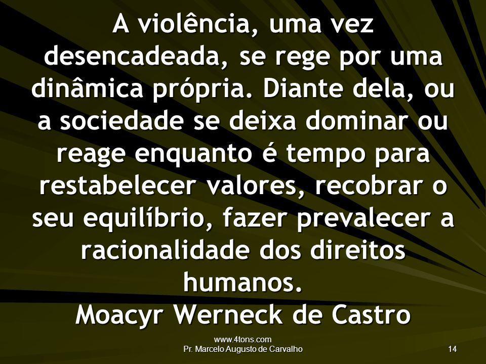 www.4tons.com Pr. Marcelo Augusto de Carvalho 14 A violência, uma vez desencadeada, se rege por uma dinâmica própria. Diante dela, ou a sociedade se d
