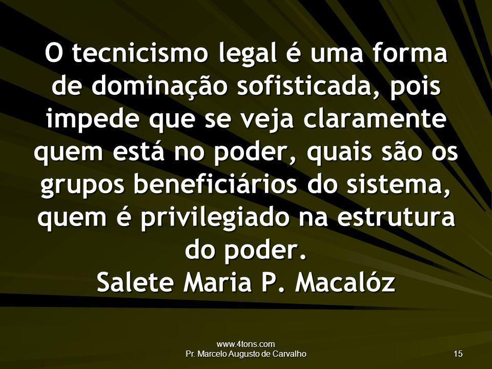 www.4tons.com Pr. Marcelo Augusto de Carvalho 15 O tecnicismo legal é uma forma de dominação sofisticada, pois impede que se veja claramente quem está
