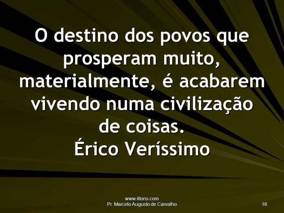 www.4tons.com Pr. Marcelo Augusto de Carvalho 16 O destino dos povos que prosperam muito, materialmente, é acabarem vivendo numa civilização de coisas