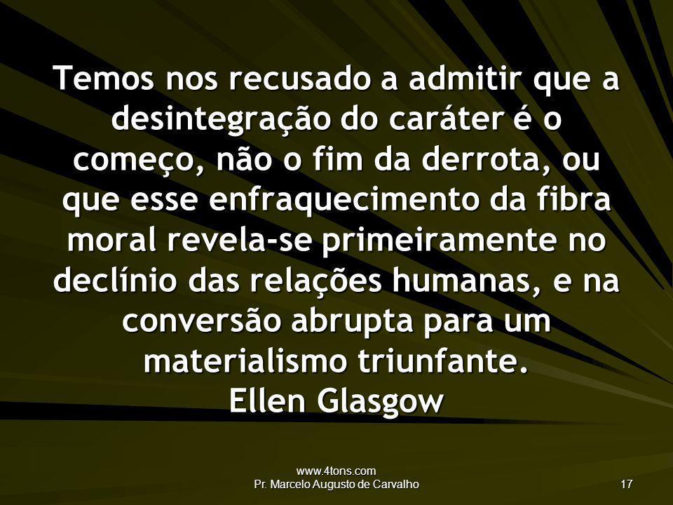 www.4tons.com Pr. Marcelo Augusto de Carvalho 17 Temos nos recusado a admitir que a desintegração do caráter é o começo, não o fim da derrota, ou que