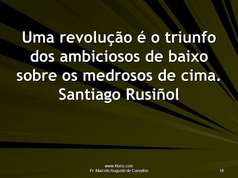 www.4tons.com Pr. Marcelo Augusto de Carvalho 18 Uma revolução é o triunfo dos ambiciosos de baixo sobre os medrosos de cima. Santiago Rusiñol