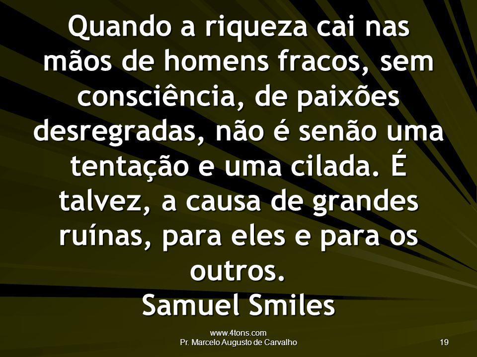www.4tons.com Pr. Marcelo Augusto de Carvalho 19 Quando a riqueza cai nas mãos de homens fracos, sem consciência, de paixões desregradas, não é senão