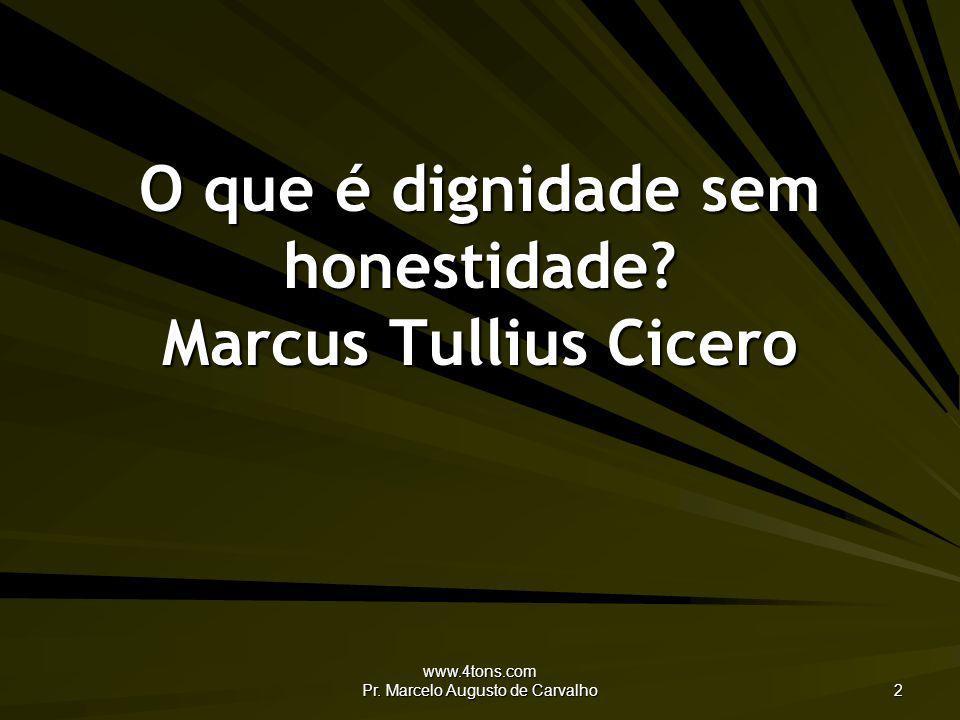 www.4tons.com Pr. Marcelo Augusto de Carvalho 2 O que é dignidade sem honestidade? Marcus Tullius Cicero