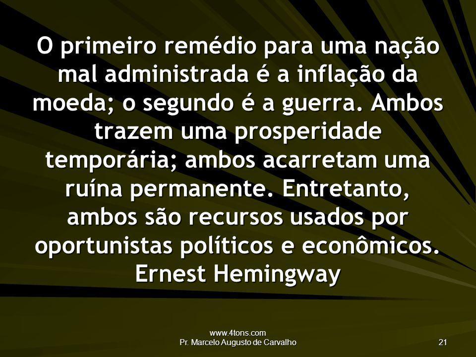 www.4tons.com Pr. Marcelo Augusto de Carvalho 21 O primeiro remédio para uma nação mal administrada é a inflação da moeda; o segundo é a guerra. Ambos
